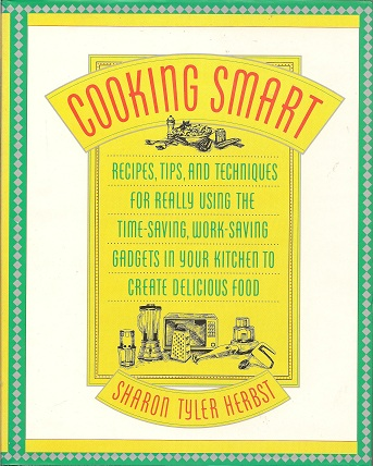 Image for Cooking Smart: Recipes, Tips, and Techniques for Really Using the Time-Saving, Work-Saving Gadgets in Your Kitchen to Create Delicious Food