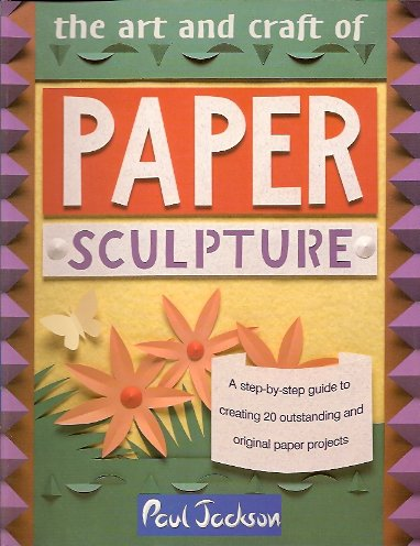 Image for The Art and Craft of Paper Sculpture:  A Step-By-Step Guide to Creating 20 Outstanding and Original Paper Projects