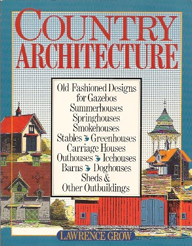 Image for Country Architecture:  Old-Fashioned Designs for Gazebos, Summerhouses, Springhouses, Smokehouses, Stables, Greenhouses, Carriage Houses, Outhouses...